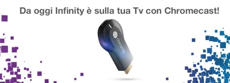Infinity compatibile con la Google Chromecast per lo streaming sul tv